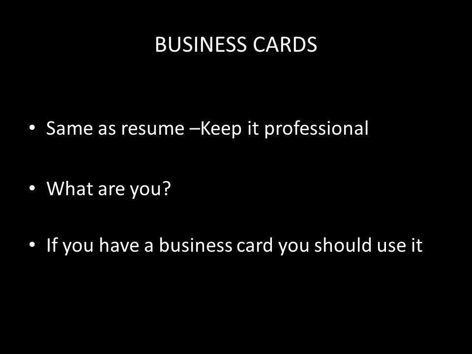 BUSINESS CARDS Same as resume –Keep it professional What are you.