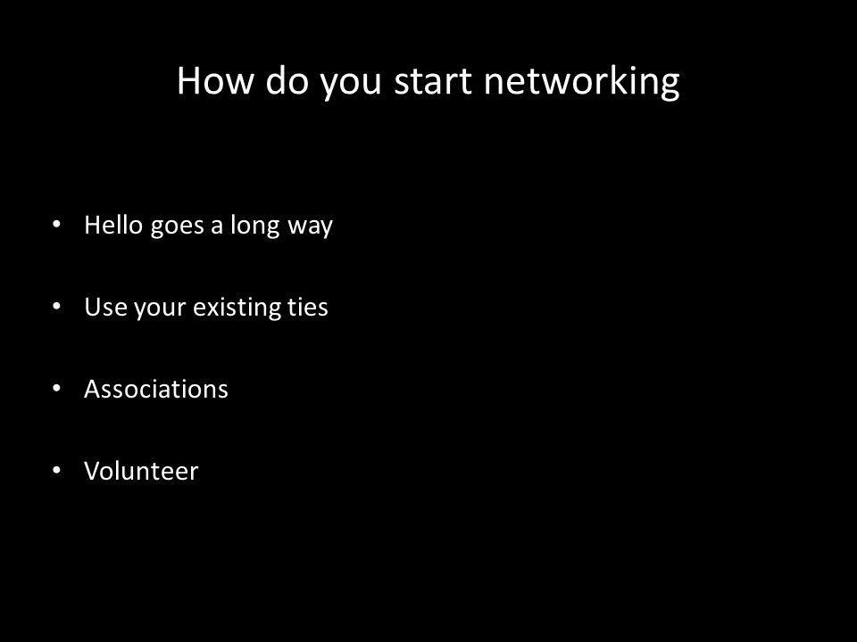 How do you start networking Hello goes a long way Use your existing ties Associations Volunteer