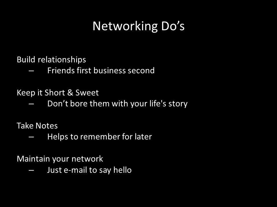 Networking Do's Build relationships – Friends first business second Keep it Short & Sweet – Don't bore them with your life s story Take Notes – Helps to remember for later Maintain your network – Just e-mail to say hello