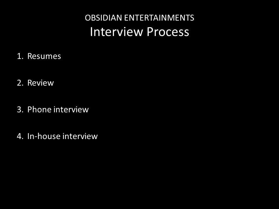 OBSIDIAN ENTERTAINMENTS Interview Process 1.Resumes 2.Review 3.Phone interview 4.In-house interview