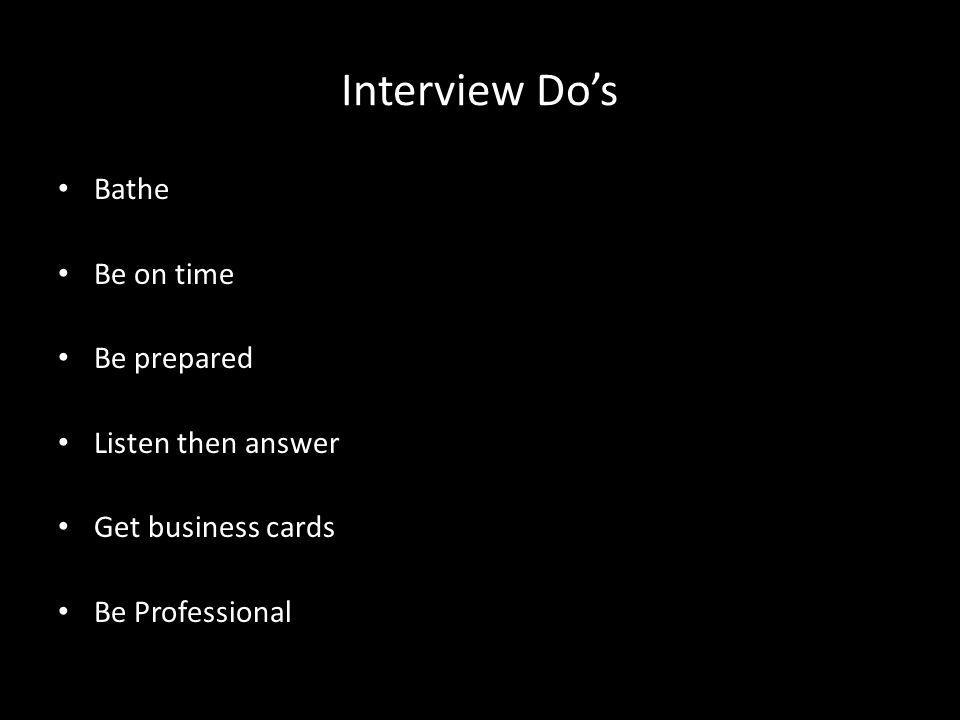 Interview Do's Bathe Be on time Be prepared Listen then answer Get business cards Be Professional