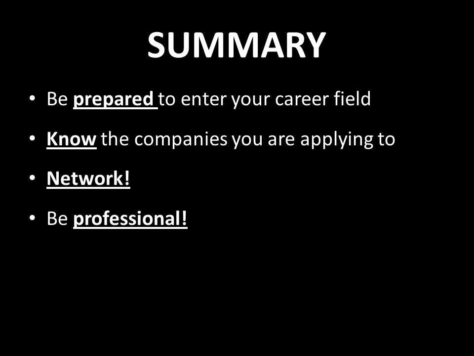 SUMMARY Be prepared to enter your career field Know the companies you are applying to Network.