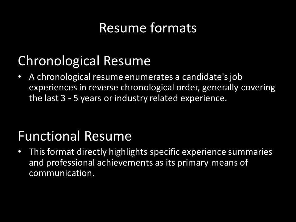 Resume formats Chronological Resume A chronological resume enumerates a candidate s job experiences in reverse chronological order, generally covering the last 3 - 5 years or industry related experience.