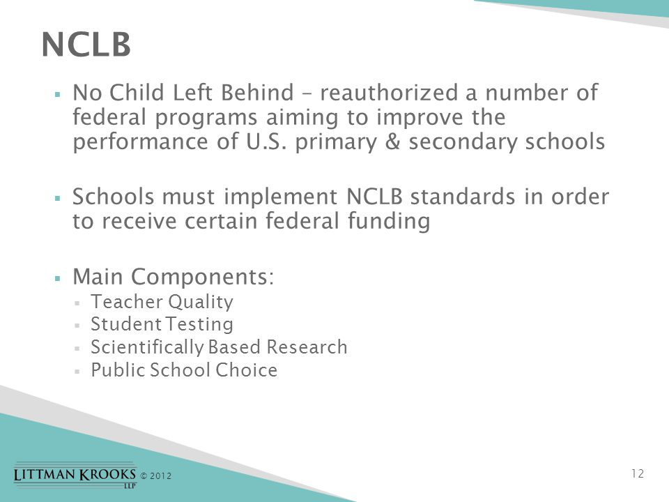 © 2012 12  No Child Left Behind – reauthorized a number of federal programs aiming to improve the performance of U.S.