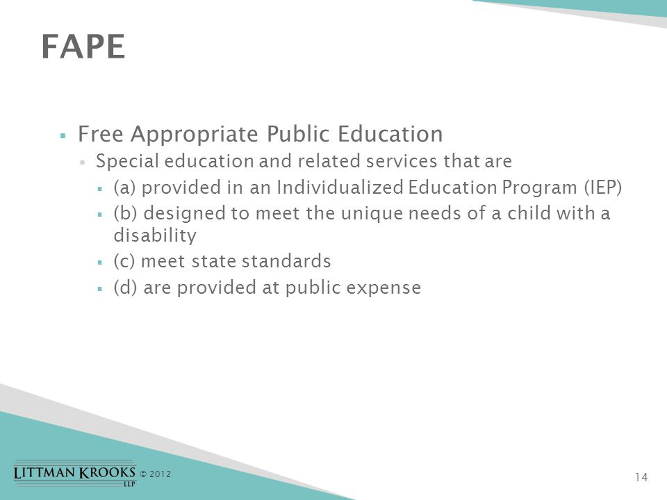 © 2012 14 FAPE  Free Appropriate Public Education  Special education and related services that are  (a) provided in an Individualized Education Program (IEP)  (b) designed to meet the unique needs of a child with a disability  (c) meet state standards  (d) are provided at public expense