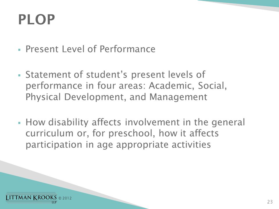 © 2012  Present Level of Performance  Statement of student's present levels of performance in four areas: Academic, Social, Physical Development, and Management  How disability affects involvement in the general curriculum or, for preschool, how it affects participation in age appropriate activities PLOP 23