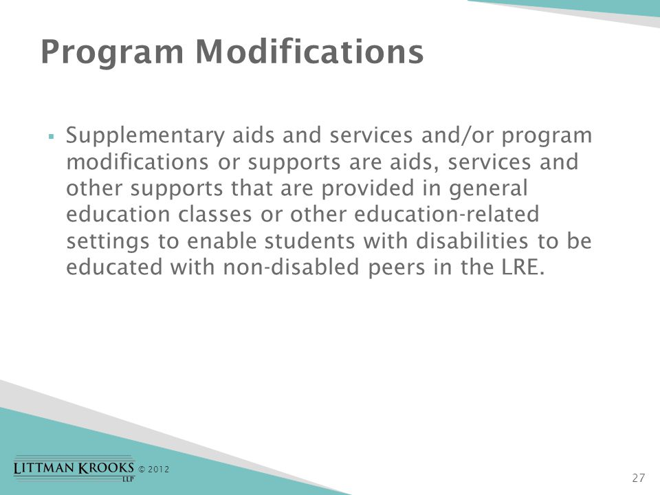 © 2012  Supplementary aids and services and/or program modifications or supports are aids, services and other supports that are provided in general education classes or other education-related settings to enable students with disabilities to be educated with non-disabled peers in the LRE.