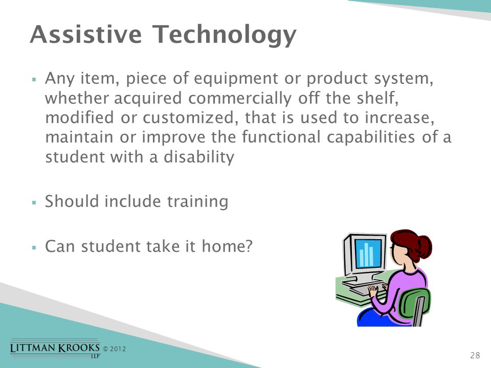 © 2012  Any item, piece of equipment or product system, whether acquired commercially off the shelf, modified or customized, that is used to increase, maintain or improve the functional capabilities of a student with a disability  Should include training  Can student take it home.