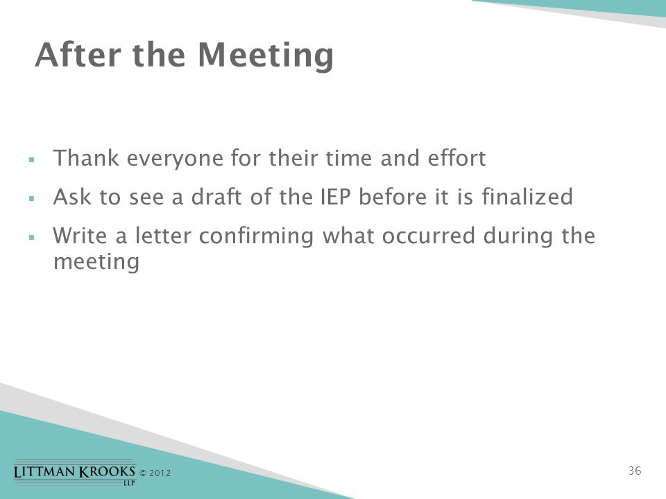 © 2012 After the Meeting  Thank everyone for their time and effort  Ask to see a draft of the IEP before it is finalized  Write a letter confirming what occurred during the meeting 36