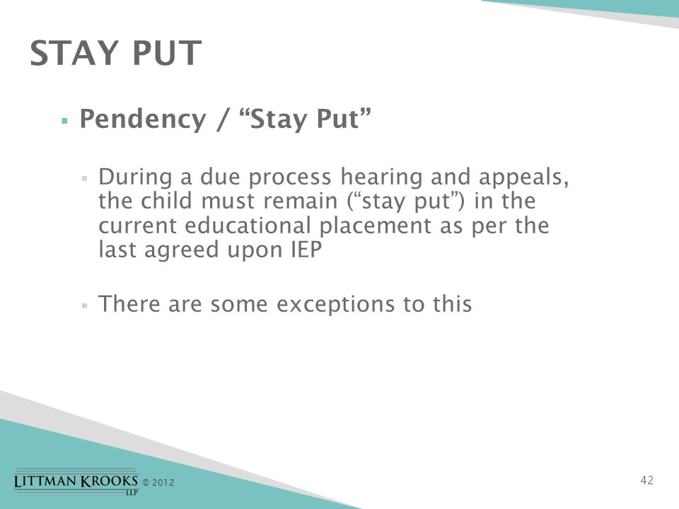 © 2012  Pendency / Stay Put  During a due process hearing and appeals, the child must remain ( stay put ) in the current educational placement as per the last agreed upon IEP  There are some exceptions to this STAY PUT 42