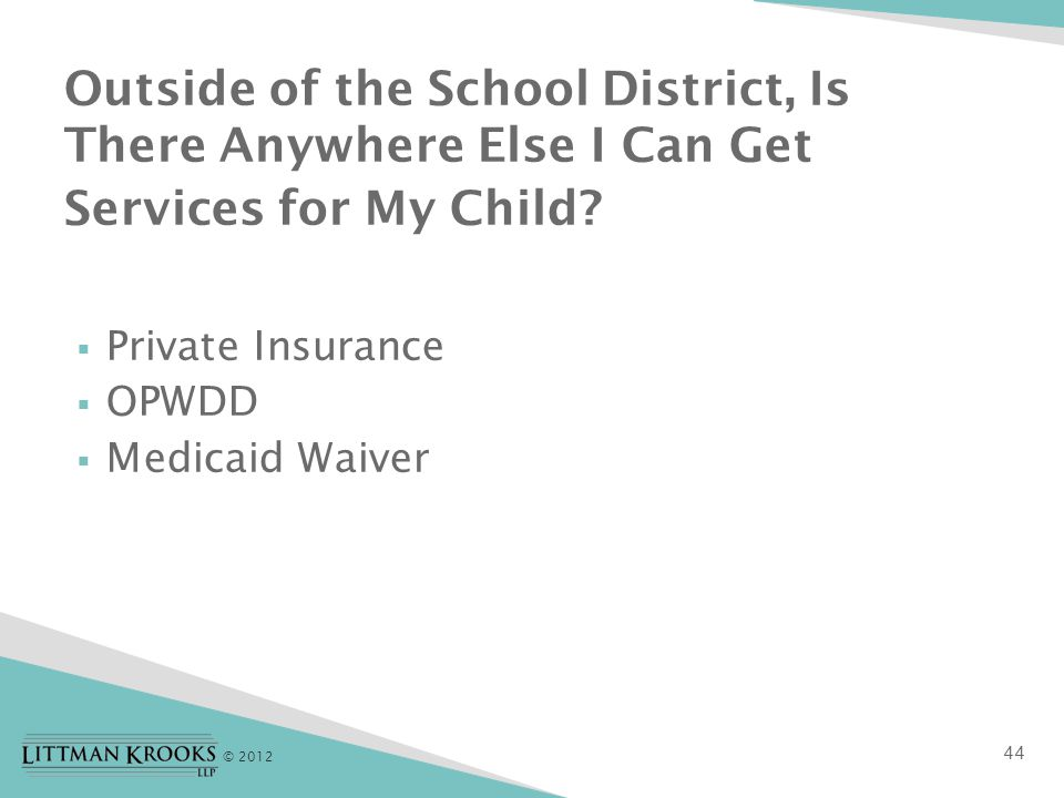 © 2012  Private Insurance  OPWDD  Medicaid Waiver Outside of the School District, Is There Anywhere Else I Can Get Services for My Child.
