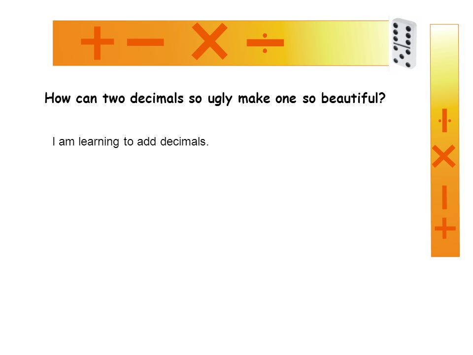 How can two decimals so ugly make one so beautiful? I am learning to add decimals.