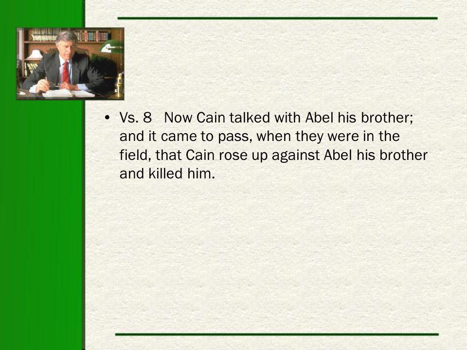 Vs. 8 Now Cain talked with Abel his brother; and it came to pass, when they were in the field, that Cain rose up against Abel his brother and killed h