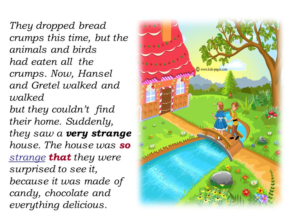 They dropped bread crumps this time, but the animals and birds had eaten all the crumps. Now, Hansel and Gretel walked and walked but they couldn't fi