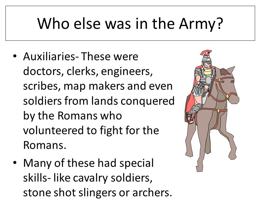 Who else was in the Army? Auxiliaries- These were doctors, clerks, engineers, scribes, map makers and even soldiers from lands conquered by the Romans