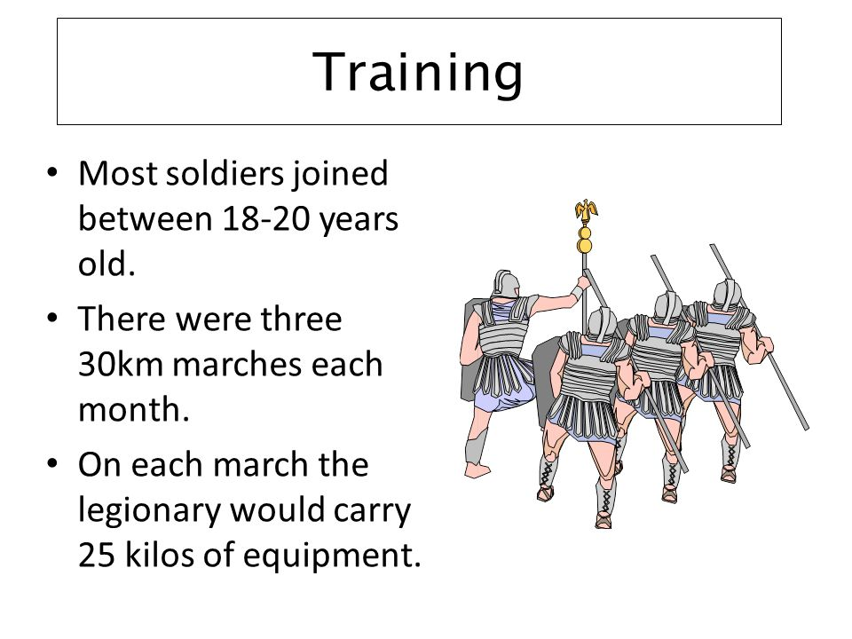 Training Most soldiers joined between 18-20 years old. There were three 30km marches each month. On each march the legionary would carry 25 kilos of e