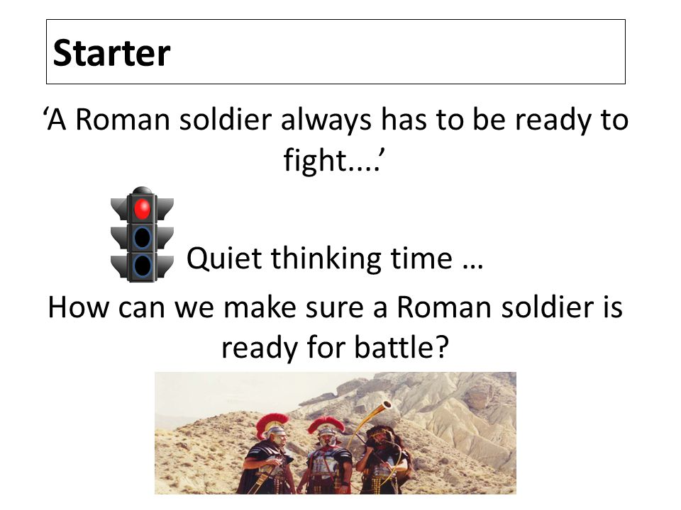 Starter 'A Roman soldier always has to be ready to fight....' Quiet thinking time … How can we make sure a Roman soldier is ready for battle?