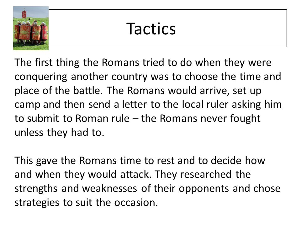 Tactics The first thing the Romans tried to do when they were conquering another country was to choose the time and place of the battle. The Romans wo