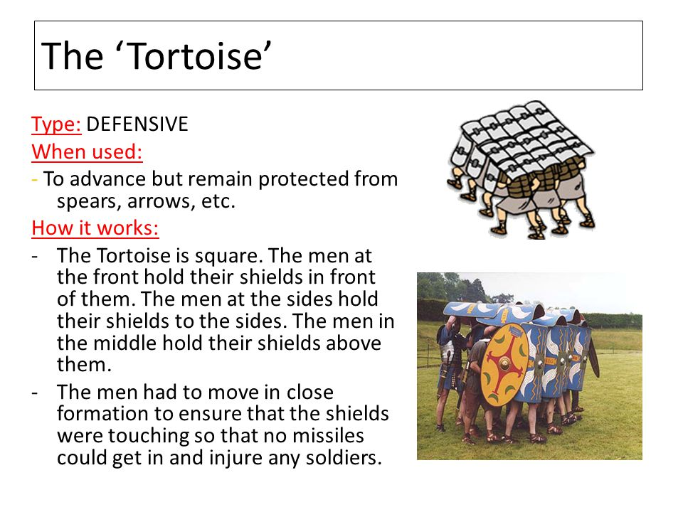The 'Tortoise' Type: DEFENSIVE When used: - To advance but remain protected from spears, arrows, etc. How it works: -The Tortoise is square. The men a