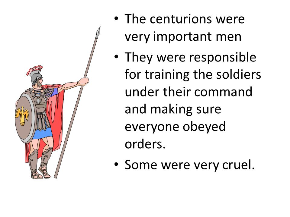 The centurions were very important men They were responsible for training the soldiers under their command and making sure everyone obeyed orders. Som