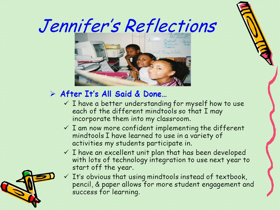 Jennifer's Reflections  After It's All Said & Done… I have a better understanding for myself how to use each of the different mindtools so that I may incorporate them into my classroom.