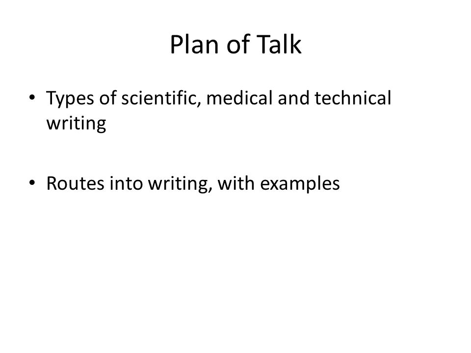 Plan of Talk Types of scientific, medical and technical writing Routes into writing, with examples
