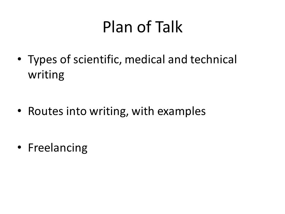 Plan of Talk Types of scientific, medical and technical writing Routes into writing, with examples Freelancing