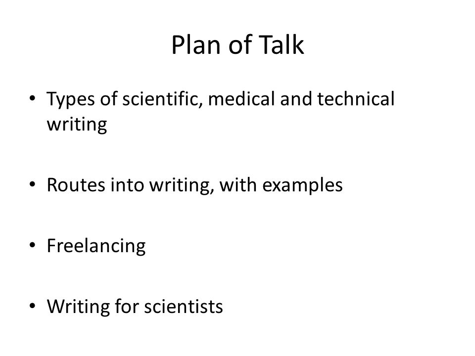 Plan of Talk Types of scientific, medical and technical writing Routes into writing, with examples Freelancing Writing for scientists