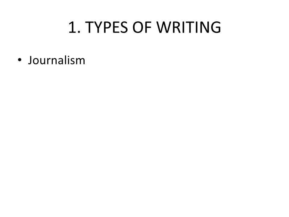 1. TYPES OF WRITING Journalism