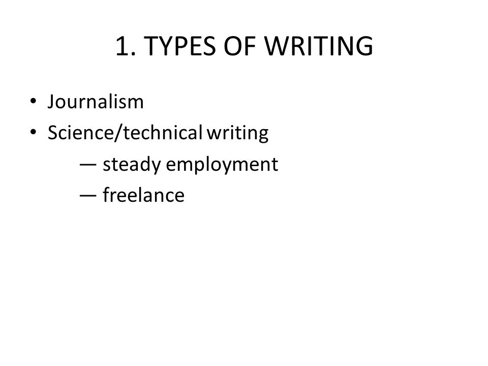 1. TYPES OF WRITING Journalism Science/technical writing — steady employment — freelance