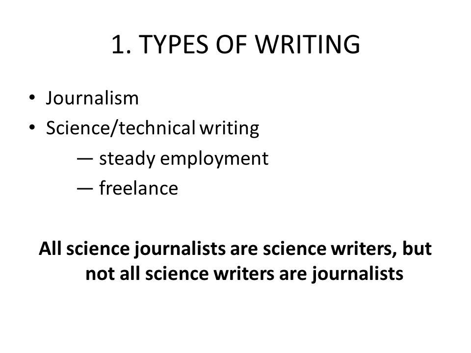 1. TYPES OF WRITING Journalism Science/technical writing — steady employment — freelance All science journalists are science writers, but not all scie