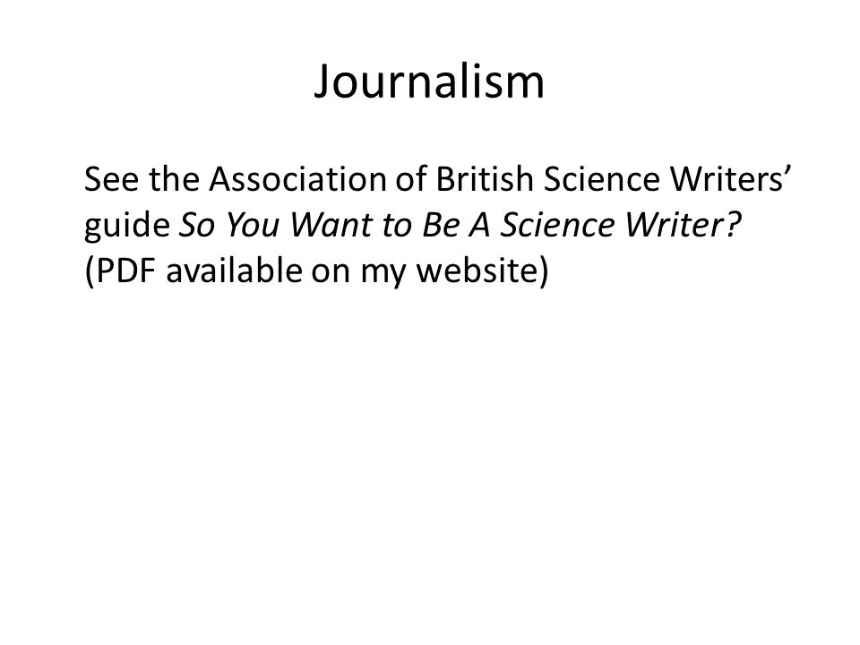 Journalism See the Association of British Science Writers' guide So You Want to Be A Science Writer? (PDF available on my website)