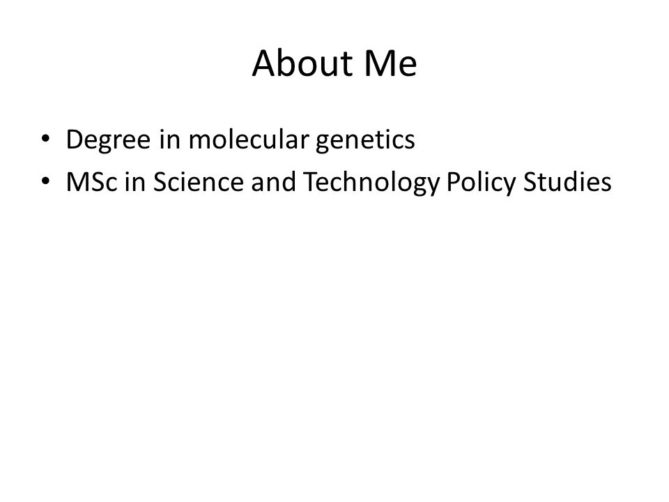 About Me Degree in molecular genetics MSc in Science and Technology Policy Studies Worked in a number of editorial positions