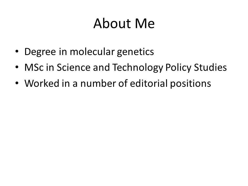 About Me Degree in molecular genetics MSc in Science and Technology Policy Studies Worked in a number of editorial positions Started doing freelance work in 2005