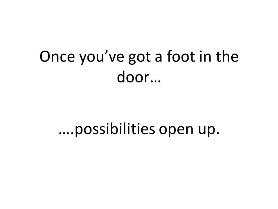 Once you've got a foot in the door… ….possibilities open up.