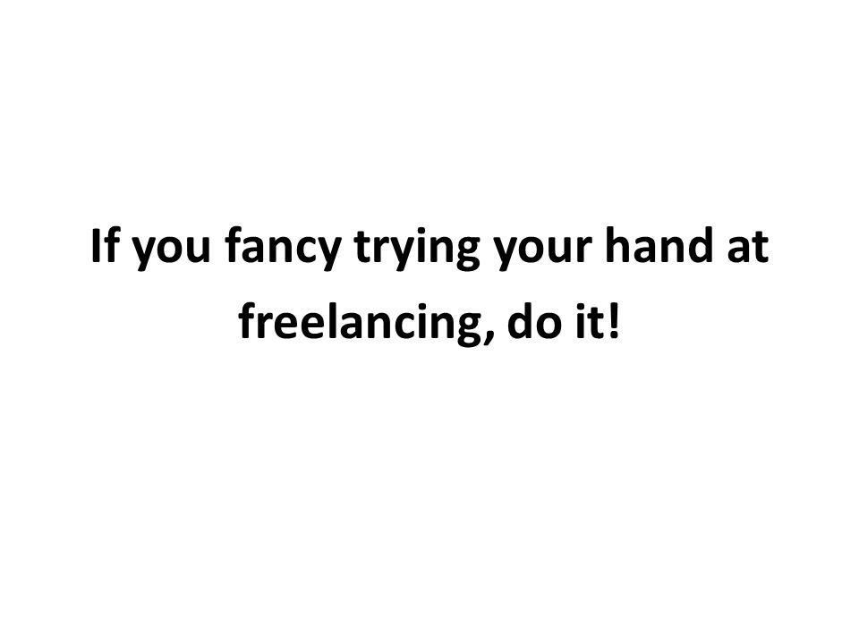 If you fancy trying your hand at freelancing, do it!