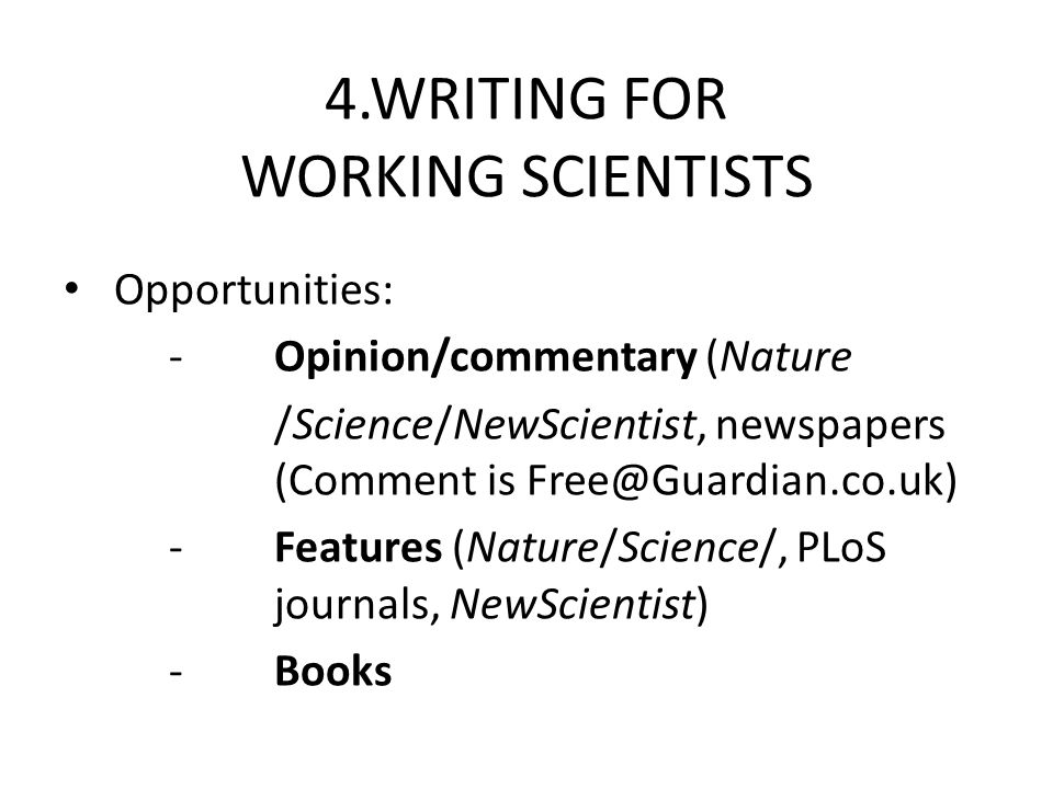 4.WRITING FOR WORKING SCIENTISTS Opportunities: -Opinion/commentary (Nature /Science/NewScientist, newspapers (Comment is Free@Guardian.co.uk) -Features (Nature/Science/, PLoS journals, NewScientist) -Books