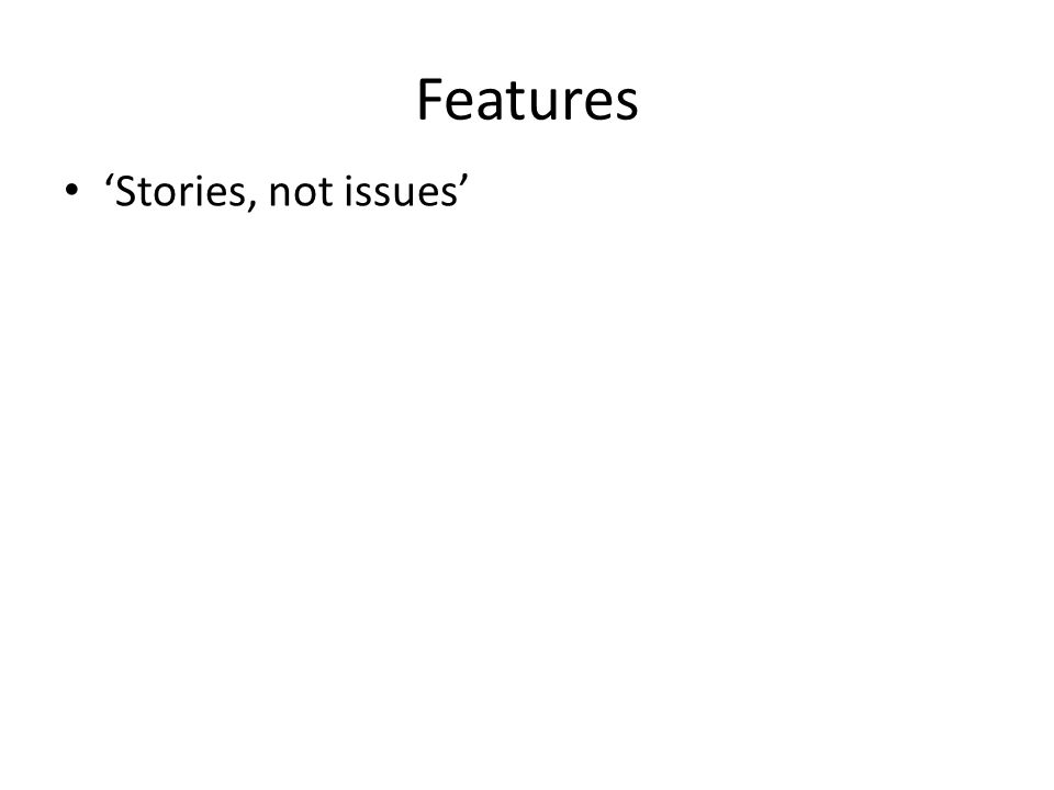 Features 'Stories, not issues'