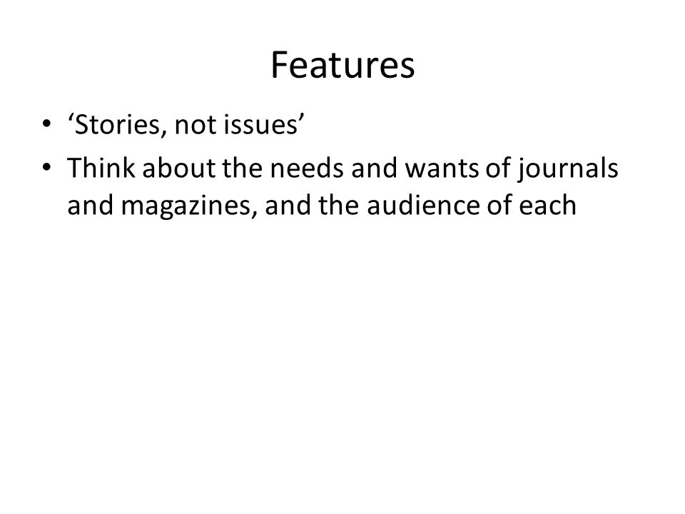 Features 'Stories, not issues' Think about the needs and wants of journals and magazines, and the audience of each