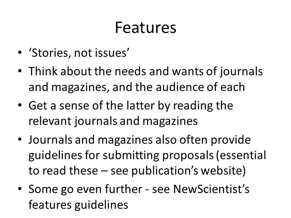 Features 'Stories, not issues' Think about the needs and wants of journals and magazines, and the audience of each Get a sense of the latter by reading the relevant journals and magazines Journals and magazines also often provide guidelines for submitting proposals (essential to read these – see publication's website) Some go even further - see NewScientist's features guidelines