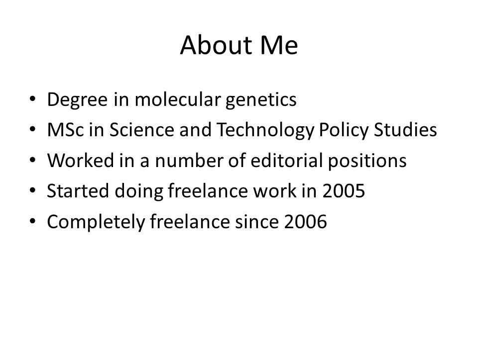 About Me Degree in molecular genetics MSc in Science and Technology Policy Studies Worked in a number of editorial positions Started doing freelance work in 2005 Completely freelance since 2006