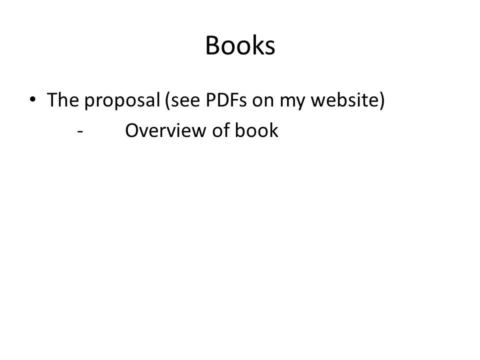 Books The proposal (see PDFs on my website) -Overview of book