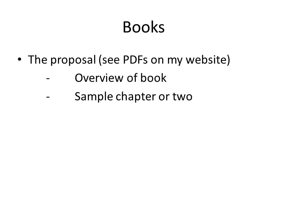 Books The proposal (see PDFs on my website) -Overview of book -Sample chapter or two