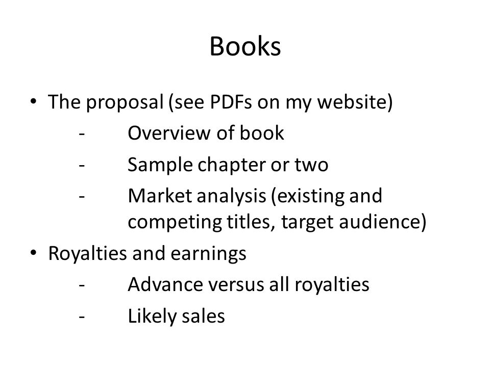 Books The proposal (see PDFs on my website) -Overview of book -Sample chapter or two - Market analysis (existing and competing titles, target audience) Royalties and earnings -Advance versus all royalties -Likely sales