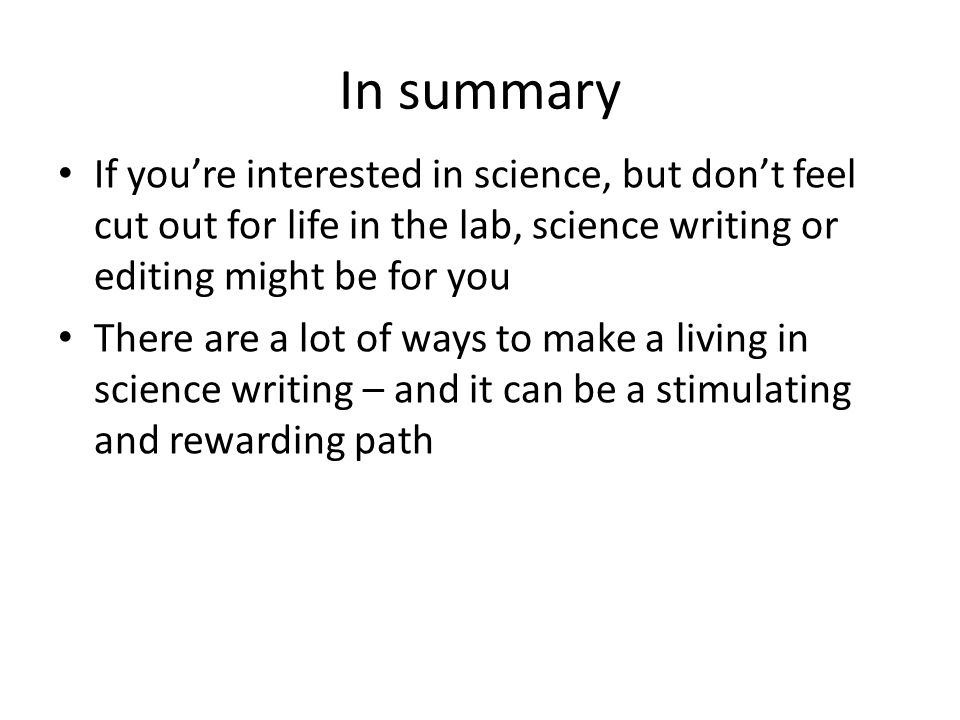 In summary If you're interested in science, but don't feel cut out for life in the lab, science writing or editing might be for you There are a lot of