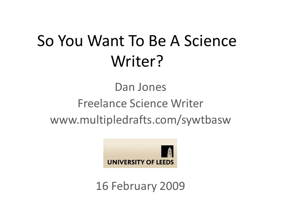 So You Want To Be A Science Writer? Dan Jones Freelance Science Writer www.multipledrafts.com/sywtbasw 16 February 2009