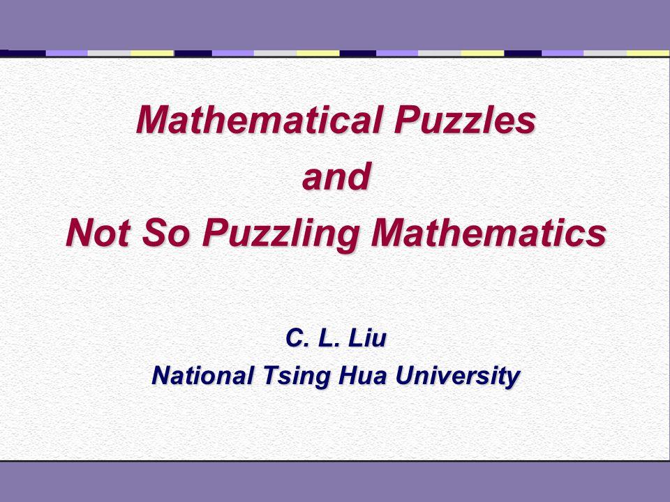 Mathematical Puzzles and Not So Puzzling Mathematics C. L. Liu National Tsing Hua University