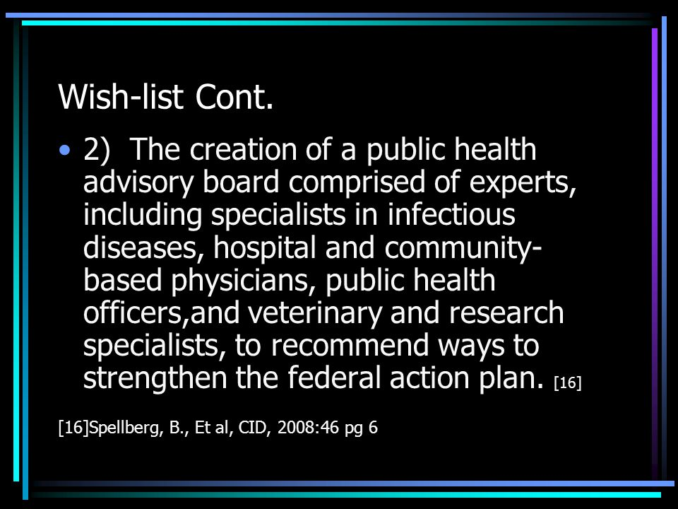 Wish-list Proposals Are As Follows: 1) The creation of a Federal Office of Antimicrobial Resistance in the Dept of health and human Services to coordinate and fund the work of the Interagency Task Force to further strengthen and implement the domestic Action Plan, as well as to develop an international action plan.