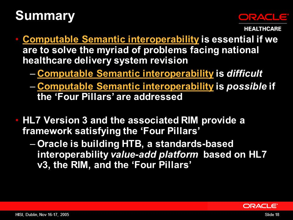 Slide 18 HISI, Dublin, Nov 16-17, 2005 Computable Semantic interoperability is essential if we are to solve the myriad of problems facing national healthcare delivery system revision –Computable Semantic interoperability is difficult –Computable Semantic interoperability is possible if the 'Four Pillars' are addressed HL7 Version 3 and the associated RIM provide a framework satisfying the 'Four Pillars' –Oracle is building HTB, a standards-based interoperability value-add platform based on HL7 v3, the RIM, and the 'Four Pillars' Summary