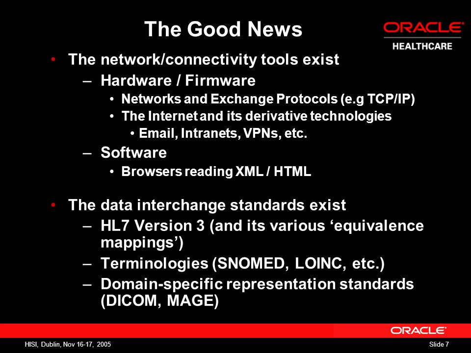 Slide 7 HISI, Dublin, Nov 16-17, 2005 The Good News The network/connectivity tools exist –Hardware / Firmware Networks and Exchange Protocols (e.g TCP/IP) The Internet and its derivative technologies Email, Intranets, VPNs, etc.